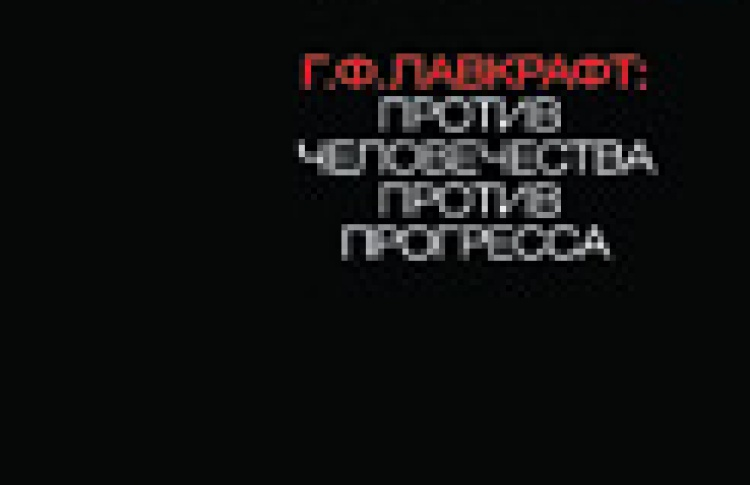 Г. Ф. Лавкрафт: Против человечества, против прогресса