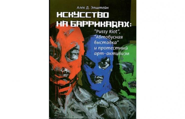 """Алек Д.Эпштейн «Искусство на баррикадах: Pussy Riot, """"Автобусная выставка"""" и протестный арт-активизм»"""